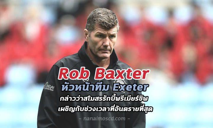 Rob Baxter หัวหน้าทีม Exeter กล่าวว่าสโมสรรักบี้เผชิญกับช่วงเวลาที่อันตรายที่สุด